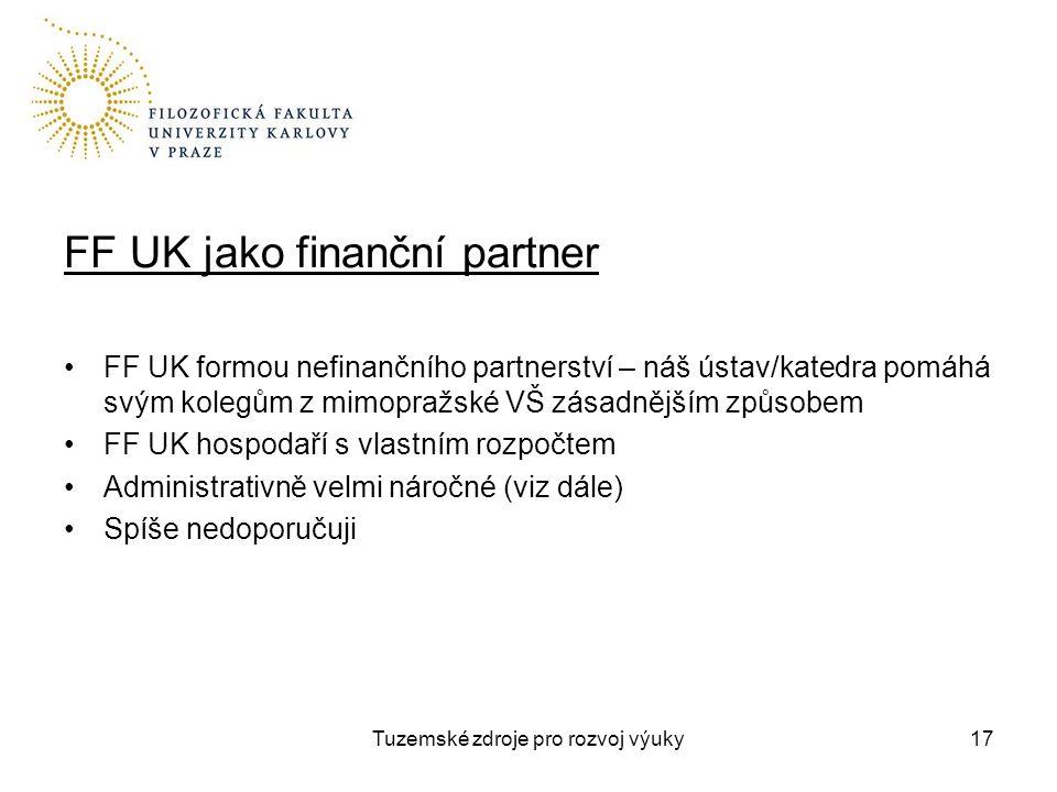 Tuzemské zdroje pro rozvoj výuky17 FF UK jako finanční partner FF UK formou nefinančního partnerství – náš ústav/katedra pomáhá svým kolegům z mimopražské VŠ zásadnějším způsobem FF UK hospodaří s vlastním rozpočtem Administrativně velmi náročné (viz dále) Spíše nedoporučuji