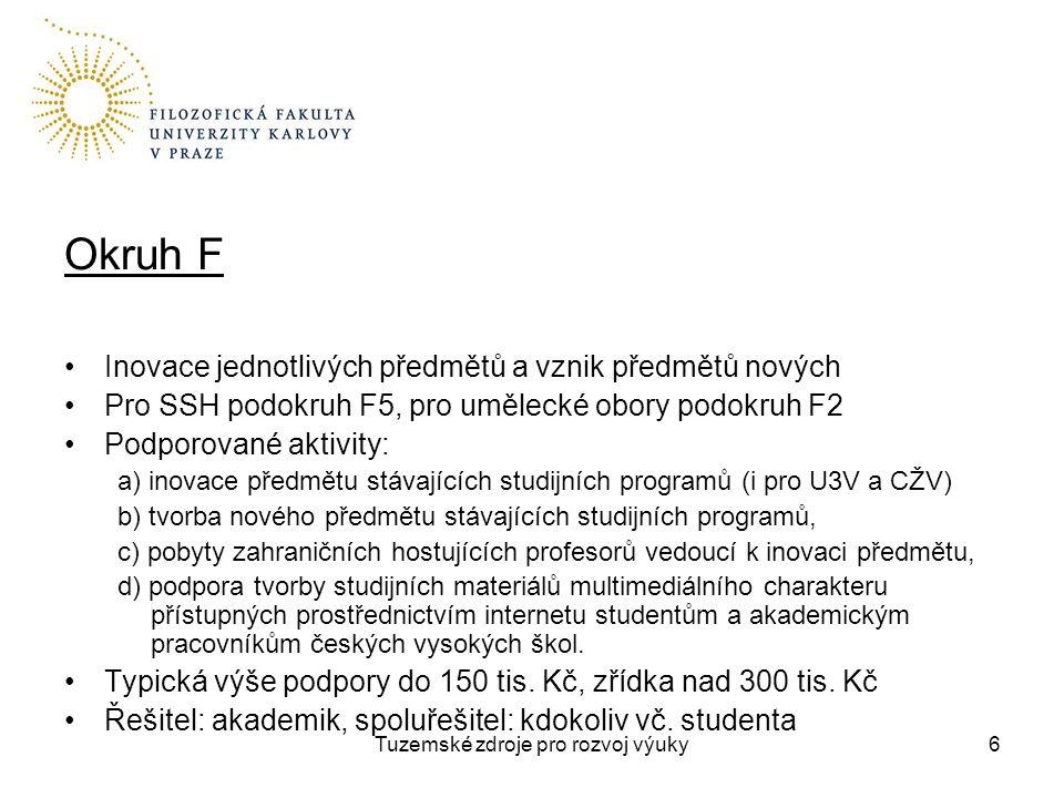 Tuzemské zdroje pro rozvoj výuky6 Okruh F Inovace jednotlivých předmětů a vznik předmětů nových Pro SSH podokruh F5, pro umělecké obory podokruh F2 Podporované aktivity: a) inovace předmětu stávajících studijních programů (i pro U3V a CŽV) b) tvorba nového předmětu stávajících studijních programů, c) pobyty zahraničních hostujících profesorů vedoucí k inovaci předmětu, d) podpora tvorby studijních materiálů multimediálního charakteru přístupných prostřednictvím internetu studentům a akademickým pracovníkům českých vysokých škol.