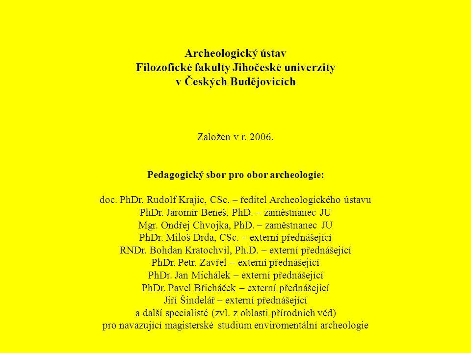 Archeologický ústav Filozofické fakulty Jihočeské univerzity v Českých Budějovicích Založen v r. 2006. Pedagogický sbor pro obor archeologie: doc. PhD