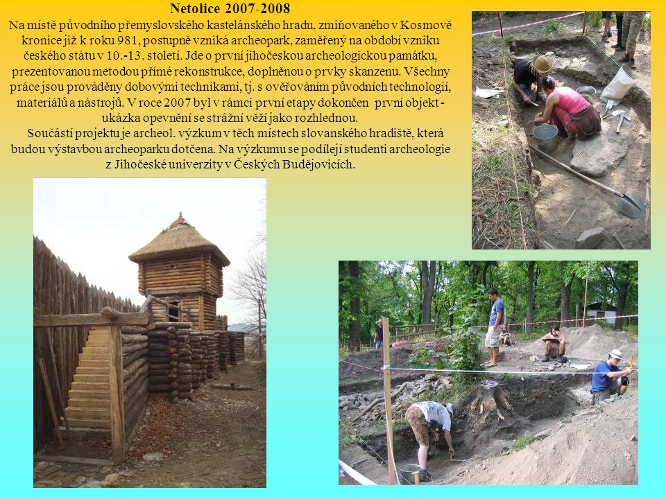 Netolice 2007-2008 Na místě původního přemyslovského kastelánského hradu, zmiňovaného v Kosmově kronice již k roku 981, postupně vzniká archeopark, za
