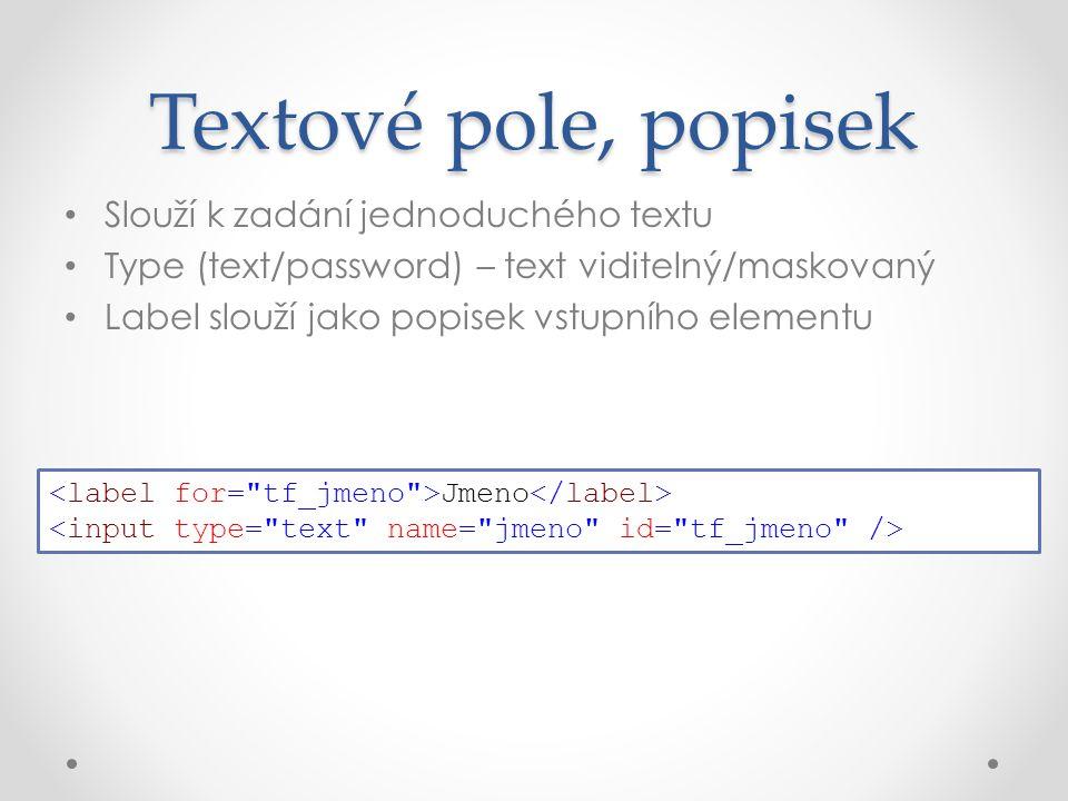 Slouží k zadání jednoduchého textu Type (text/password) – text viditelný/maskovaný Label slouží jako popisek vstupního elementu Textové pole, popisek Jmeno