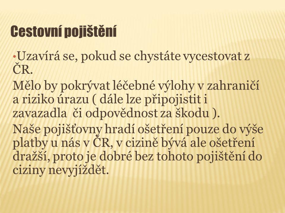 Cestovní pojištění Uzavírá se, pokud se chystáte vycestovat z ČR.Mělo by pokrývat léčebné výlohy v zahraničía riziko úrazu ( dále lze připojistit izav