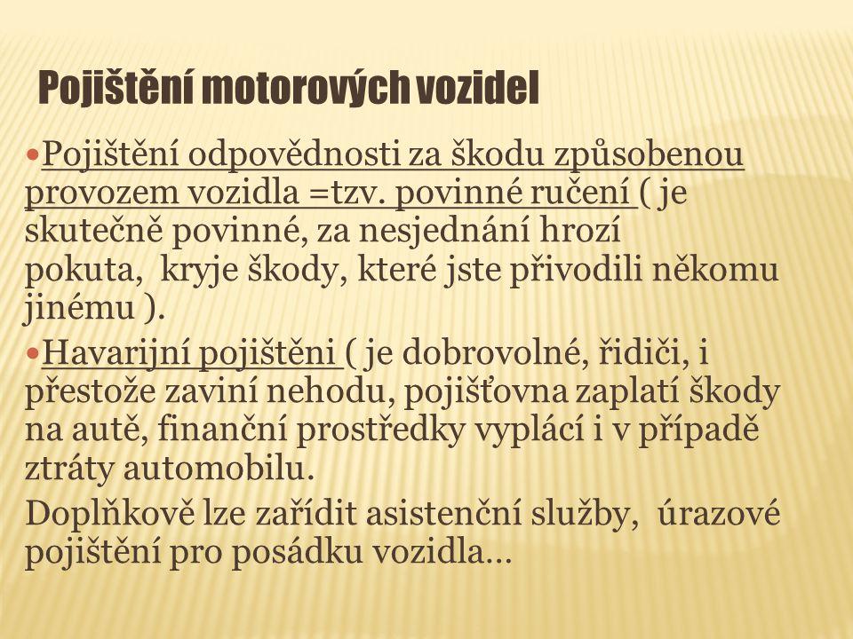 Pojištění motorových vozidel Pojištění odpovědnosti za škodu způsobenou provozem vozidla =tzv. povinné ručení ( je skutečně povinné, za nesjednání hro