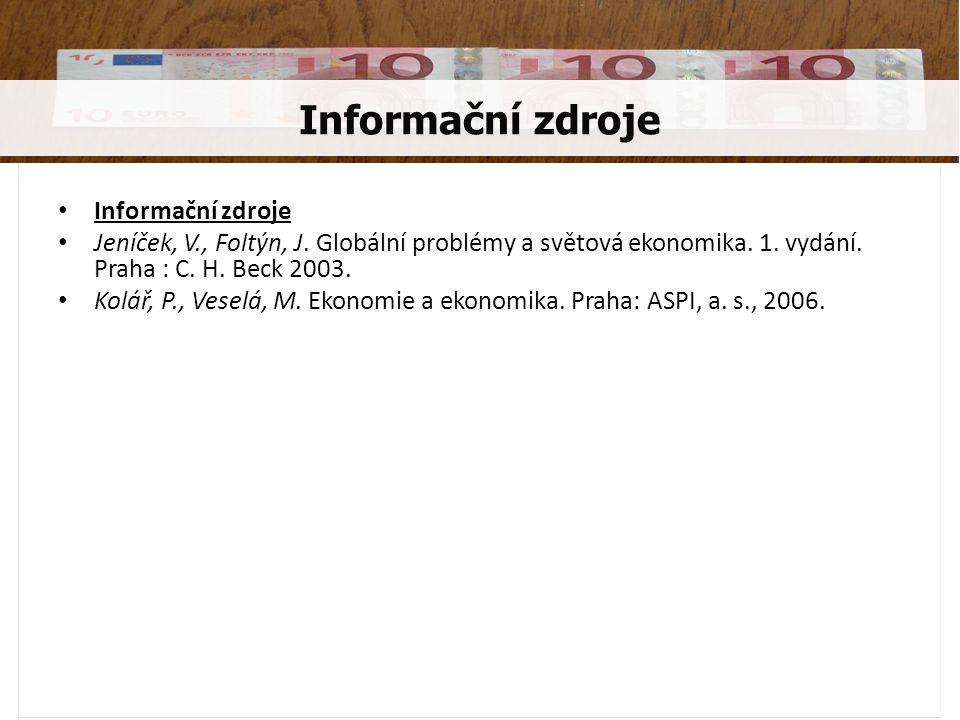 Informační zdroje Jeníček, V., Foltýn, J. Globální problémy a světová ekonomika. 1. vydání. Praha : C. H. Beck 2003. Kolář, P., Veselá, M. Ekonomie a