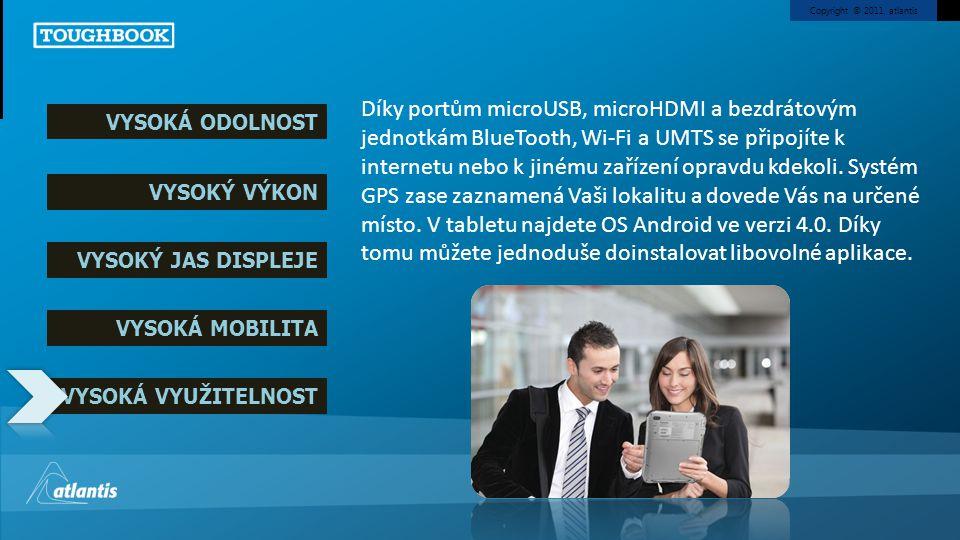 Copyright © 2011, atlantis VYSOKÁ ODOLNOST VYSOKÝ VÝKON VYSOKÝ JAS DISPLEJE VYSOKÁ MOBILITA VYSOKÁ VYUŽITELNOST Díky portům microUSB, microHDMI a bezdrátovým jednotkám BlueTooth, Wi-Fi a UMTS se připojíte k internetu nebo k jinému zařízení opravdu kdekoli.