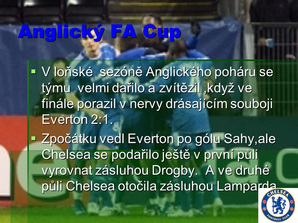 Anglický FA Cup  V loňské sezóně Anglického poháru se týmu velmi dařilo a zvítězil,když ve finále porazil v nervy drásajícím souboji Everton 2:1.  Z