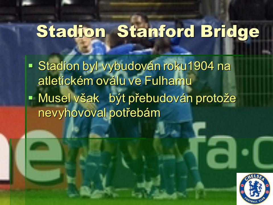 Stadion Stanford Bridge  Stadion byl vybudován roku1904 na atletickém oválu ve Fulhamu  Musel však být přebudován protože nevyhovoval potřebám