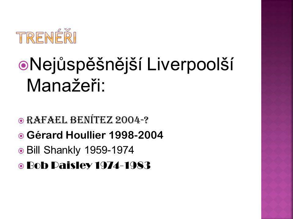  Nejůspěšnější Liverpoolší Manažeři:  Rafael Benítez 2004-?  Gérard Houllier 1998-2004  Bill Shankly 1959-1974  Bob Paisley 1974-1983
