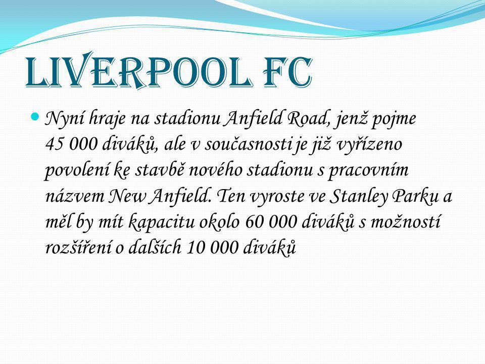 Liverpool FC Nyní hraje na stadionu Anfield Road, jenž pojme 45 000 diváků, ale v současnosti je již vyřízeno povolení ke stavbě nového stadionu s pra