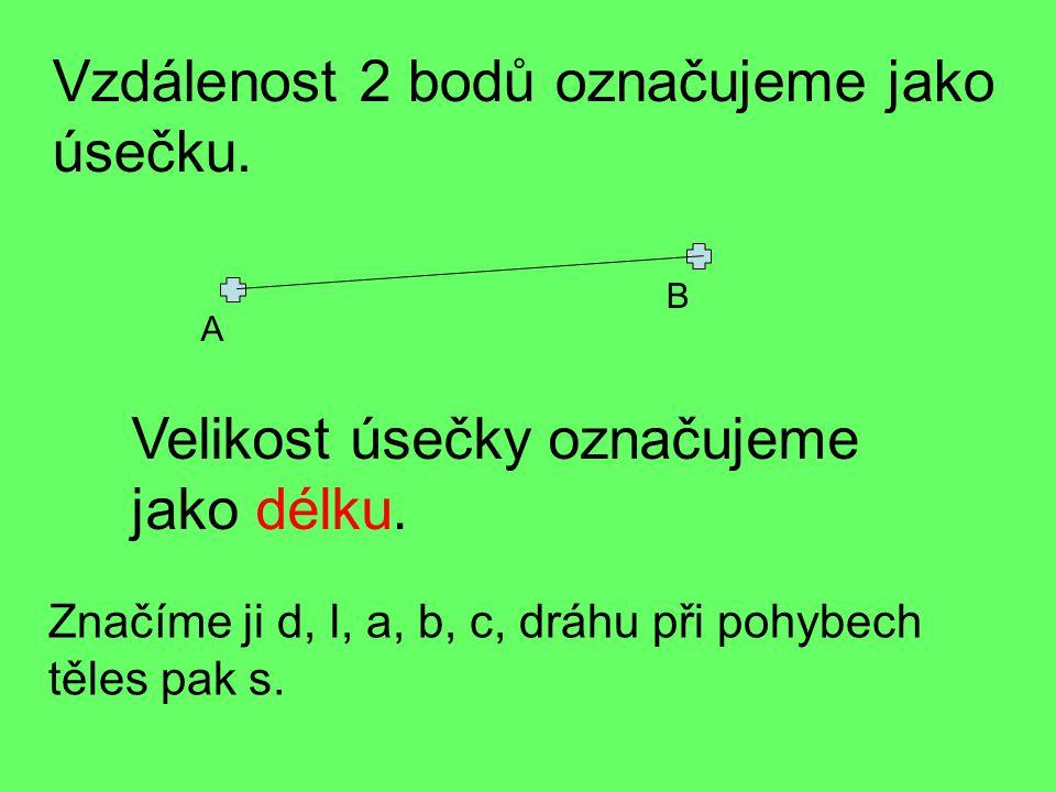 Vzdálenost 2 bodů označujeme jako úsečku.Velikost úsečky označujeme jako délku.