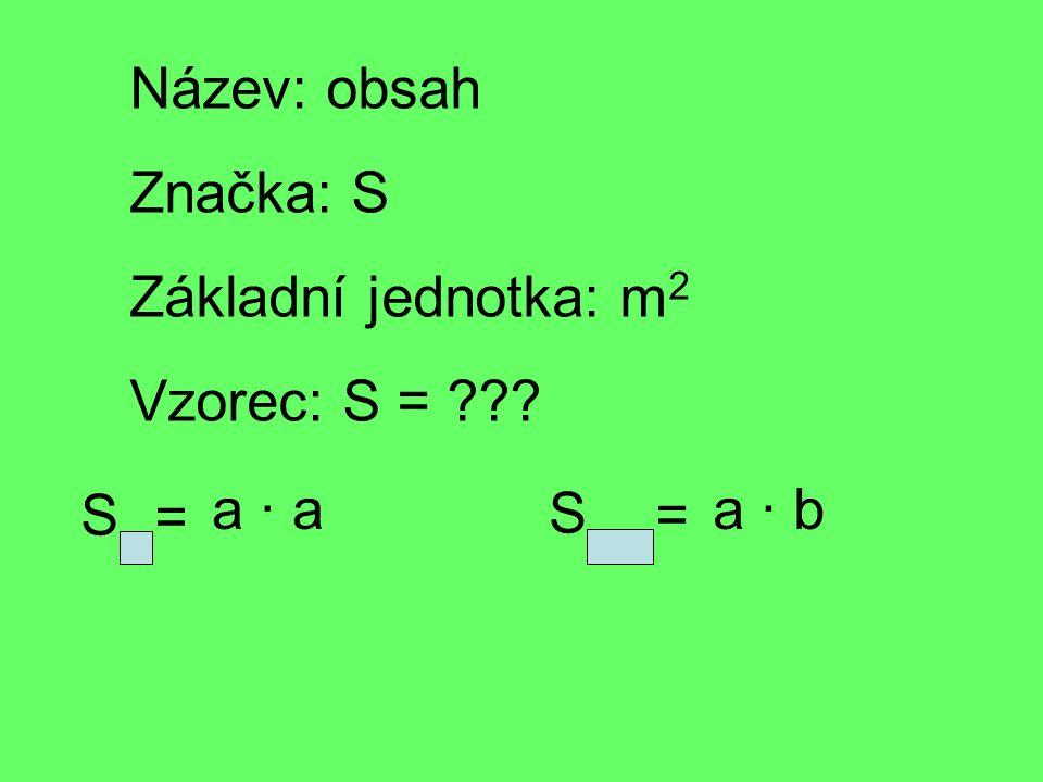 Název: obsah Značka: S Základní jednotka: m2m2 Vzorec: S = ??? S = a · a S = a · b