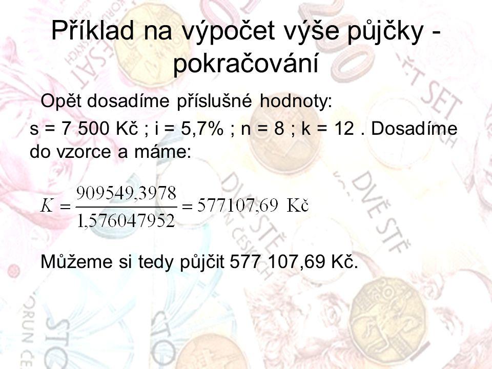 Příklad na výpočet výše půjčky - pokračování Opět dosadíme příslušné hodnoty: s = 7 500 Kč ; i = 5,7% ; n = 8 ; k = 12. Dosadíme do vzorce a máme: Můž