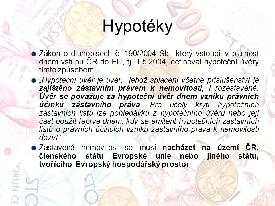 Hypotéky Zákon o dluhopisech č. 190/2004 Sb., který vstoupil v platnost dnem vstupu ČR do EU, tj. 1.5.2004, definoval hypoteční úvěry tímto způsobem: