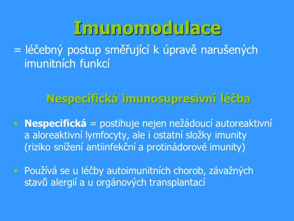 Imunomodulace = léčebný postup směřující k úpravě narušených imunitních funkcí Nespecifická imunosupresivní léčba  Nespecifická = postihuje nejen nežádoucí autoreaktivní a aloreaktivní lymfocyty, ale i ostatní složky imunity (riziko snížení antiinfekční a protinádorové imunity)  Používá se u léčby autoimunitních chorob, závažných stavů alergií a u orgánových transplantací
