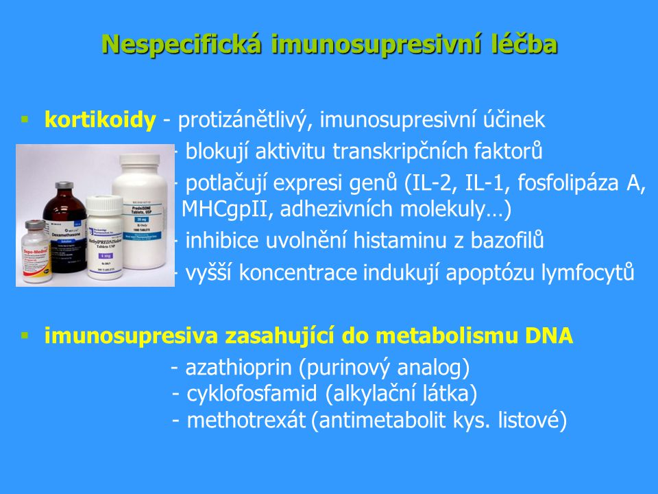 Nespecifická imunosupresivní léčba  kortikoidy - protizánětlivý, imunosupresivní účinek - blokují aktivitu transkripčních faktorů - potlačují expresi genů (IL-2, IL-1, fosfolipáza A, MHCgpII, adhezivních molekuly…) - inhibice uvolnění histaminu z bazofilů - vyšší koncentrace indukují apoptózu lymfocytů  imunosupresiva zasahující do metabolismu DNA - azathioprin (purinový analog) - cyklofosfamid (alkylační látka) - methotrexát (antimetabolit kys.
