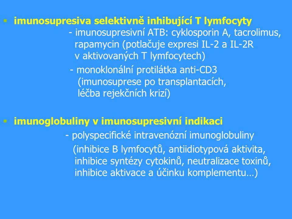  imunosupresiva selektivně inhibující T lymfocyty - imunosupresivní ATB: cyklosporin A, tacrolimus, rapamycin (potlačuje expresi IL-2 a IL-2R v aktivovaných T lymfocytech) - monoklonální protilátka anti-CD3 (imunosuprese po transplantacích, léčba rejekčních krizí)  imunoglobuliny v imunosupresivní indikaci - polyspecifické intravenózní imunoglobuliny (inhibice B lymfocytů, antiidiotypová aktivita, inhibice syntézy cytokinů, neutralizace toxinů, inhibice aktivace a účinku komplementu…)