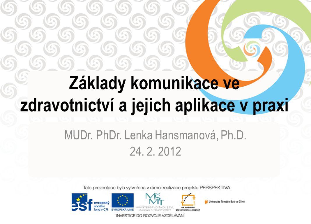 Základy komunikace ve zdravotnictví a jejich aplikace v praxi MUDr. PhDr. Lenka Hansmanová, Ph.D. 24. 2. 2012