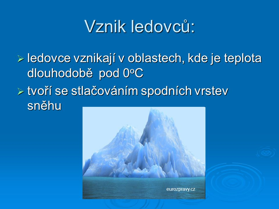 Vznik ledovců:  ledovce vznikají v oblastech, kde je teplota dlouhodobě pod 0 o C  tvoří se stlačováním spodních vrstev sněhu eurozpravy.cz