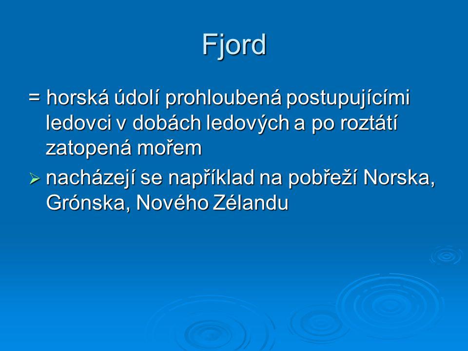 Fjord = horská údolí prohloubená postupujícími ledovci v dobách ledových a po roztátí zatopená mořem  nacházejí se například na pobřeží Norska, Gróns