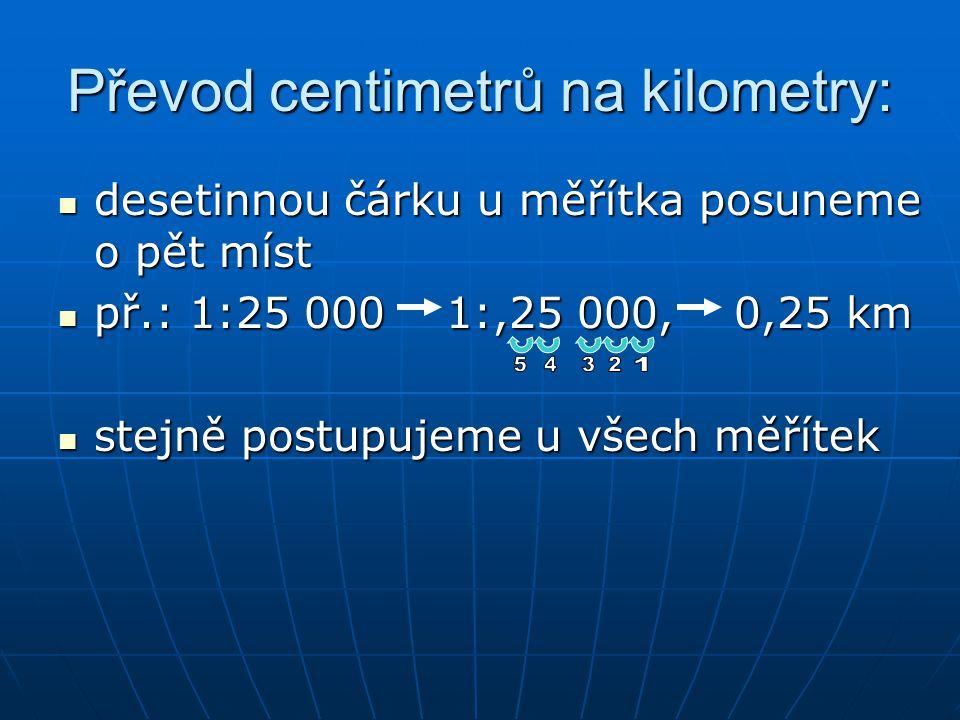 Převod centimetrů na kilometry: desetinnou čárku u měřítka posuneme o pět míst desetinnou čárku u měřítka posuneme o pět míst př.: 1:25 000 1:,25 000,