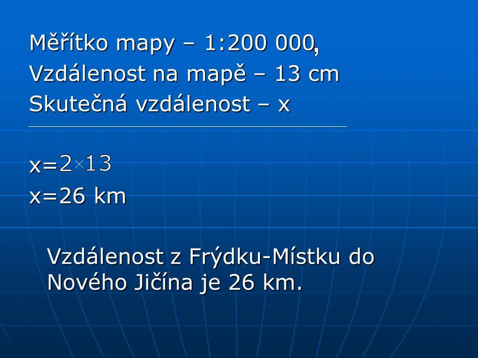 Měřítko mapy – 1:200 000 Vzdálenost na mapě – 13 cm Skutečná vzdálenost – x x= x=26 km Vzdálenost z Frýdku-Místku do Nového Jičína je 26 km.