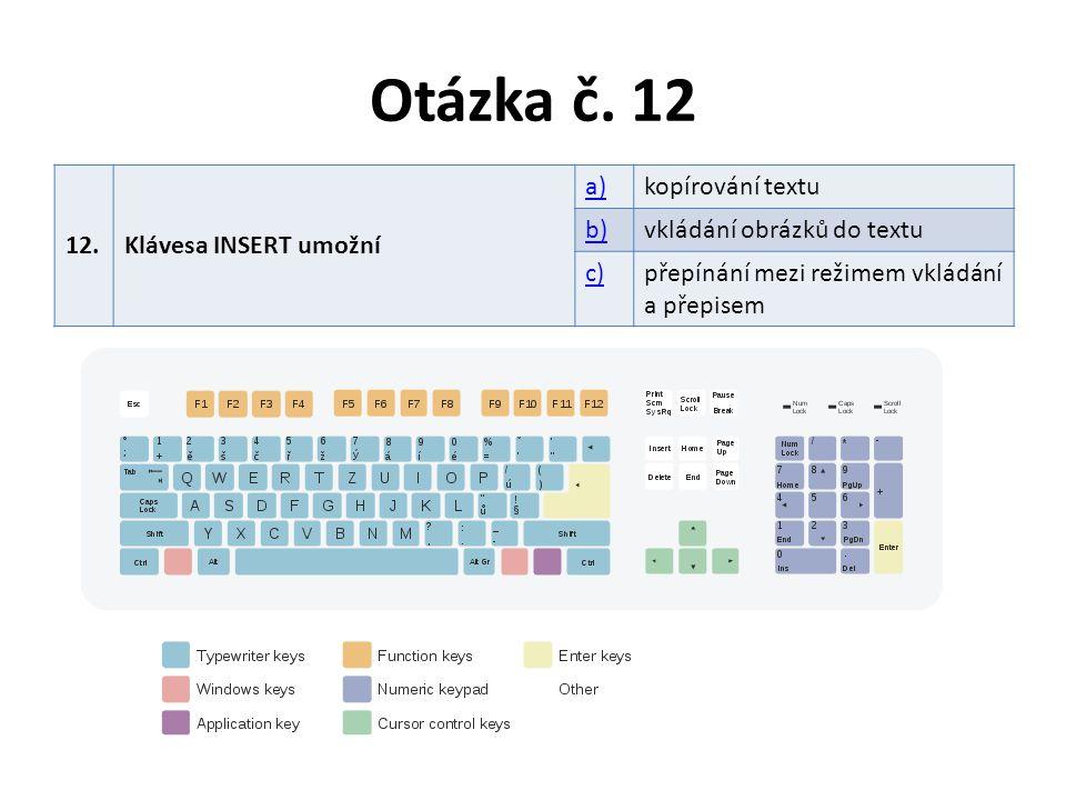 Otázka č. 12 12.Klávesa INSERT umožní a)kopírování textu b)vkládání obrázků do textu c)přepínání mezi režimem vkládání a přepisem