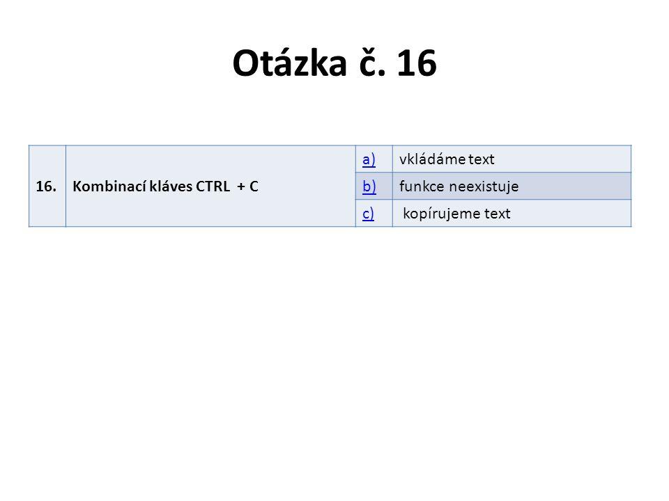 Otázka č. 16 16.Kombinací kláves CTRL + C a)vkládáme text b)funkce neexistuje c) kopírujeme text