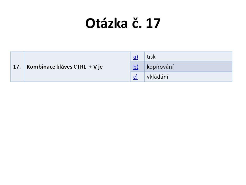 Otázka č. 17 17.Kombinace kláves CTRL + V je a)tisk b)kopírování c)vkládání