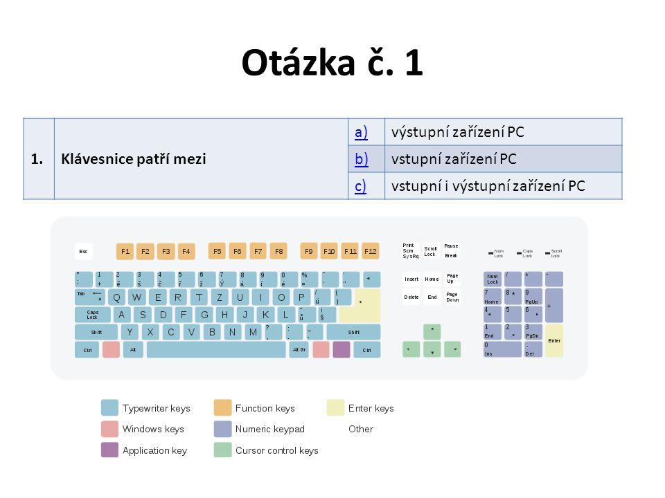 Otázka č. 1 1.Klávesnice patří mezi a)výstupní zařízení PC b)vstupní zařízení PC c)vstupní i výstupní zařízení PC