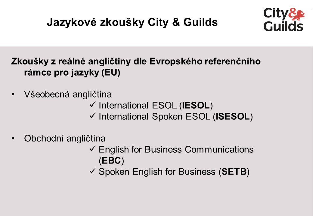 Jazykové zkoušky City & Guilds Zkoušky z reálné angličtiny dle Evropského referenčního rámce pro jazyky (EU) Všeobecná angličtina International ESOL (IESOL) International Spoken ESOL (ISESOL) Obchodní angličtina English for Business Communications (EBC) Spoken English for Business (SETB)