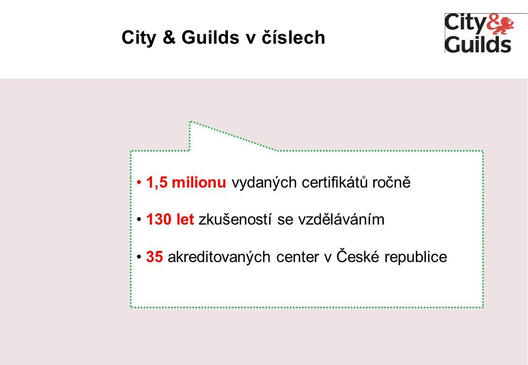 City & Guilds v číslech 1,5 milionu vydaných certifikátů ročně 130 let zkušeností se vzděláváním 35 akreditovaných center v České republice
