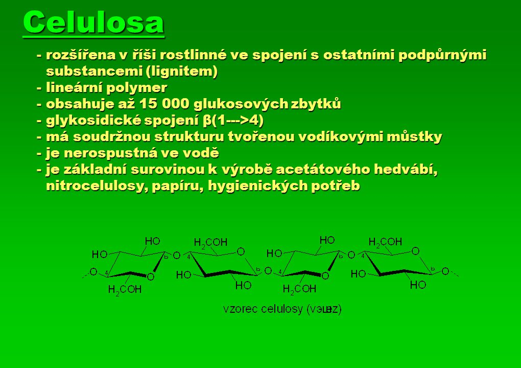 Celulosa - rozšířena v říši rostlinné ve spojení s ostatními podpůrnými substancemi (lignitem) - lineární polymer - obsahuje až 15 000 glukosových zby