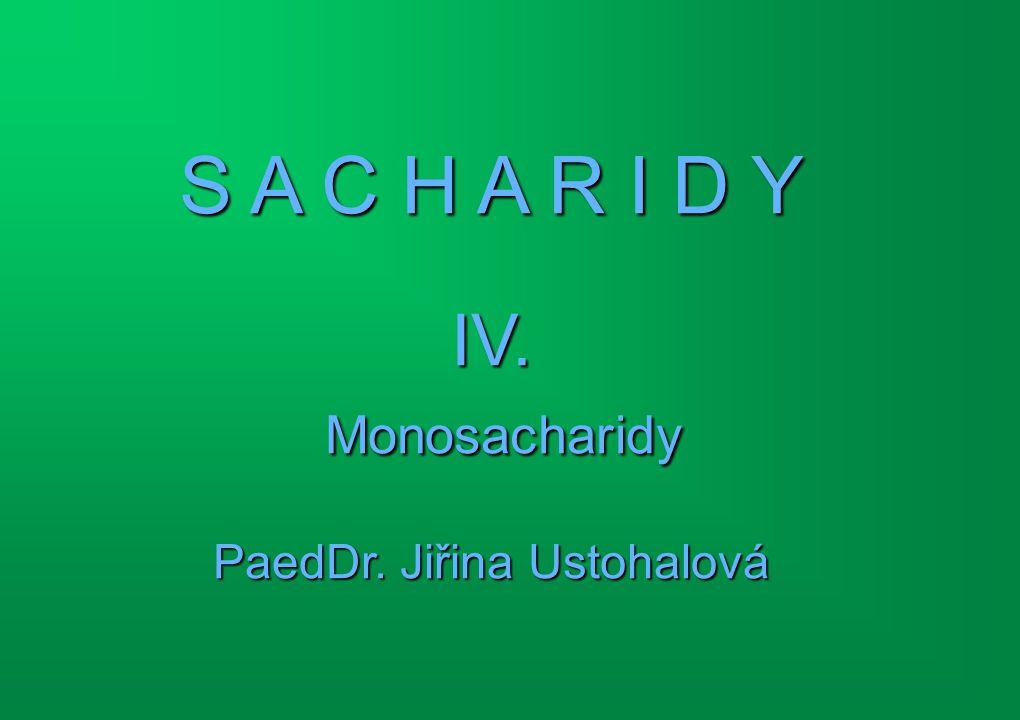 S A C H A R I D Y IV. Monosacharidy PaedDr. Jiřina Ustohalová