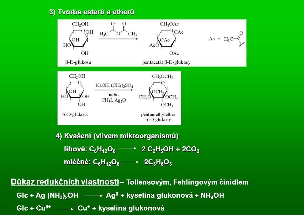 3) Tvorba esterů a etherů 4) Kvašení (vlivem mikroorganismů) lihové: C 6 H 12 O 6 2 C 2 H 5 OH + 2CO 2 mléčné: C 6 H 12 O 6 2C 3 H 6 O 3 Důkaz redukčních vlastností – Tollensovým, Fehlingovým činidlem 324 Glc + Ag (NH 3 ) 2 OH Ag 0 + kyselina glukonová + NH 4 OH Glc + Cu II+ Cu + + kyselina glukonová