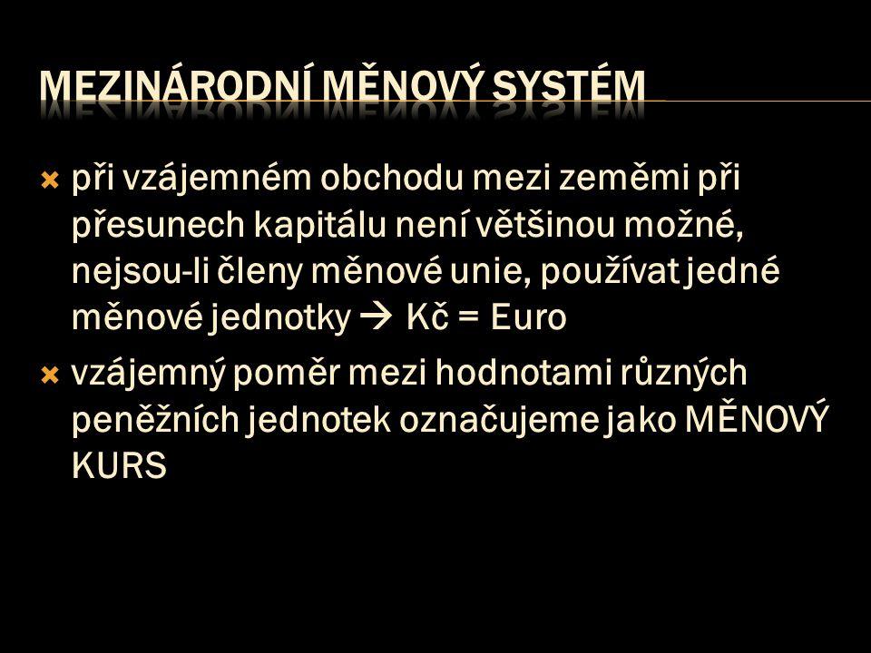  při vzájemném obchodu mezi zeměmi při přesunech kapitálu není většinou možné, nejsou-li členy měnové unie, používat jedné měnové jednotky  Kč = Euro  vzájemný poměr mezi hodnotami různých peněžních jednotek označujeme jako MĚNOVÝ KURS