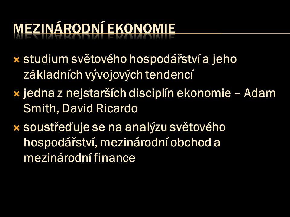  studium světového hospodářství a jeho základních vývojových tendencí  jedna z nejstarších disciplín ekonomie – Adam Smith, David Ricardo  soustřeďuje se na analýzu světového hospodářství, mezinárodní obchod a mezinárodní finance