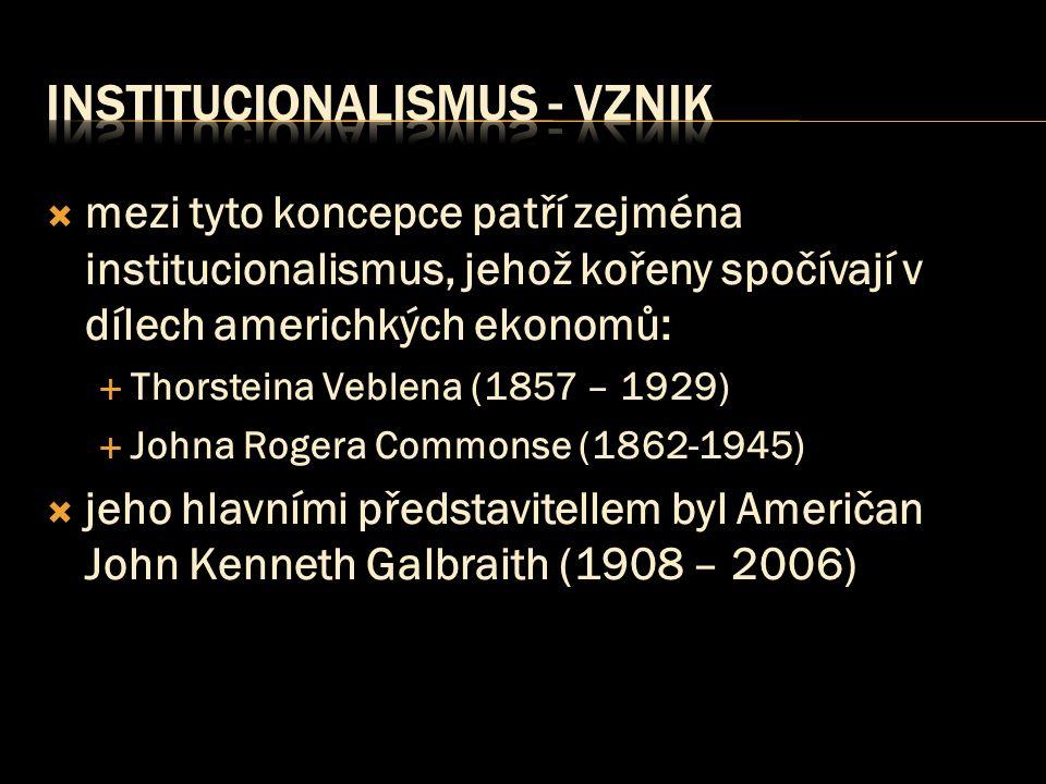  mezi tyto koncepce patří zejména institucionalismus, jehož kořeny spočívají v dílech americhkých ekonomů:  Thorsteina Veblena (1857 – 1929)  Johna
