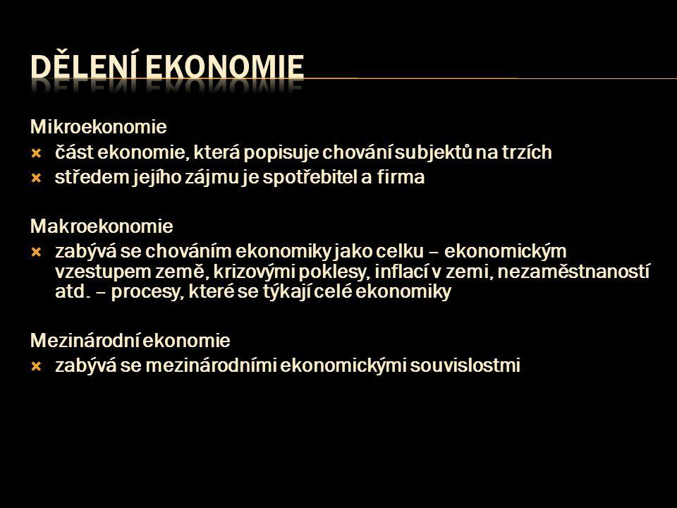Mikroekonomie  část ekonomie, která popisuje chování subjektů na trzích  středem jejího zájmu je spotřebitel a firma Makroekonomie  zabývá se chová
