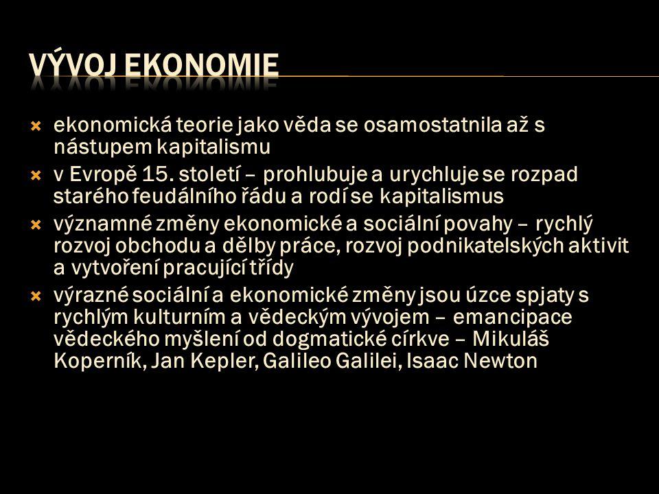  ekonomická teorie jako věda se osamostatnila až s nástupem kapitalismu  v Evropě 15. století – prohlubuje a urychluje se rozpad starého feudálního
