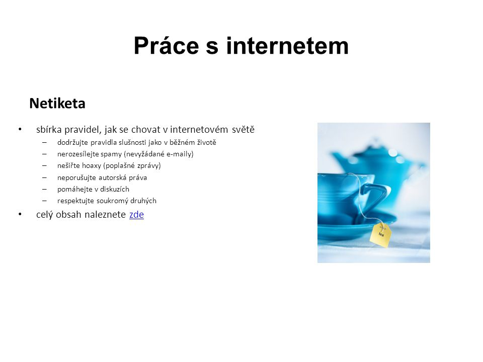 Práce s internetem Netiketa sbírka pravidel, jak se chovat v internetovém světě – dodržujte pravidla slušnosti jako v běžném životě – nerozesílejte spamy (nevyžádané e-maily) – nešiřte hoaxy (poplašné zprávy) – neporušujte autorská práva – pomáhejte v diskuzích – respektujte soukromý druhých celý obsah naleznete zdezde