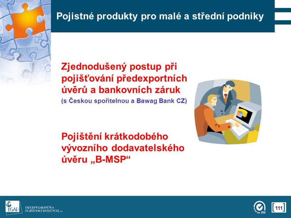 """111 Pojistné produkty pro malé a střední podniky Zjednodušený postup při pojišťování předexportních úvěrů a bankovních záruk (s Českou spořitelnou a Bawag Bank CZ) Pojištění krátkodobého vývozního dodavatelského úvěru """"B-MSP"""