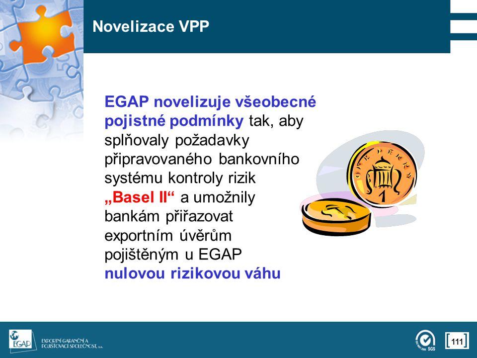 """111 Novelizace VPP EGAP novelizuje všeobecné pojistné podmínky tak, aby splňovaly požadavky připravovaného bankovního systému kontroly rizik """"Basel II a umožnily bankám přiřazovat exportním úvěrům pojištěným u EGAP nulovou rizikovou váhu"""