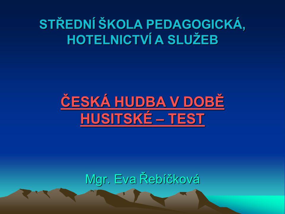 STŘEDNÍ ŠKOLA PEDAGOGICKÁ, HOTELNICTVÍ A SLUŽEB ČESKÁ HUDBA V DOBĚ HUSITSKÉ – TEST Mgr. Eva Řebíčková