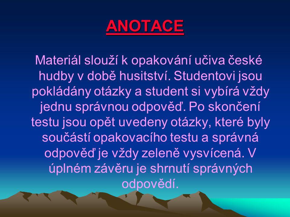 ANOTACE Materiál slouží k opakování učiva české hudby v době husitství. Studentovi jsou pokládány otázky a student si vybírá vždy jednu správnou odpov
