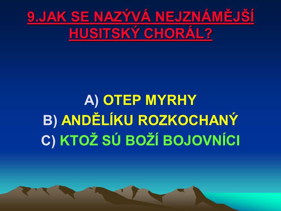9.JAK SE NAZÝVÁ NEJZNÁMĚJŠÍ HUSITSKÝ CHORÁL? A)OTEP MYRHY B)ANDĚLÍKU ROZKOCHANÝ C)KTOŽ SÚ BOŽÍ BOJOVNÍCI