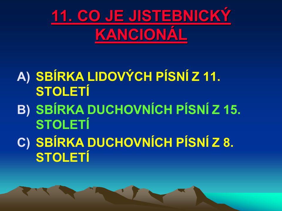 11. CO JE JISTEBNICKÝ KANCIONÁL A)SBÍRKA LIDOVÝCH PÍSNÍ Z 11. STOLETÍ B)SBÍRKA DUCHOVNÍCH PÍSNÍ Z 15. STOLETÍ C)SBÍRKA DUCHOVNÍCH PÍSNÍ Z 8. STOLETÍ