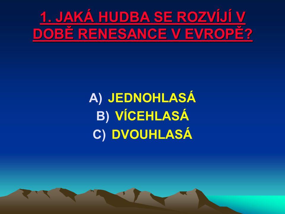 1. JAKÁ HUDBA SE ROZVÍJÍ V DOBĚ RENESANCE V EVROPĚ? A)JEDNOHLASÁ B)VÍCEHLASÁ C)DVOUHLASÁ