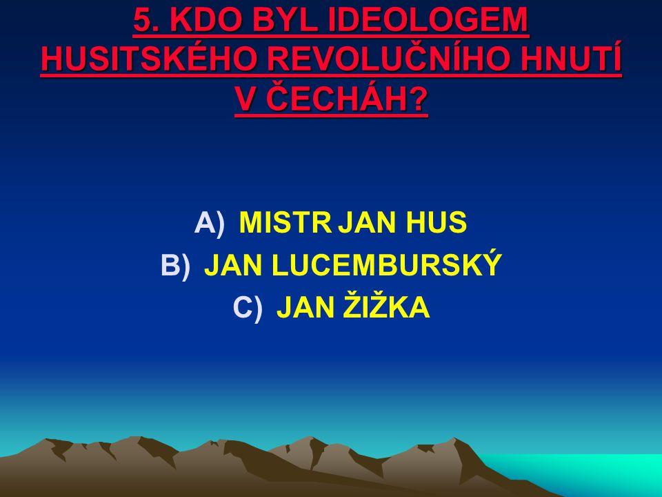 5. KDO BYL IDEOLOGEM HUSITSKÉHO REVOLUČNÍHO HNUTÍ V ČECHÁH? A)MISTR JAN HUS B)JAN LUCEMBURSKÝ C)JAN ŽIŽKA