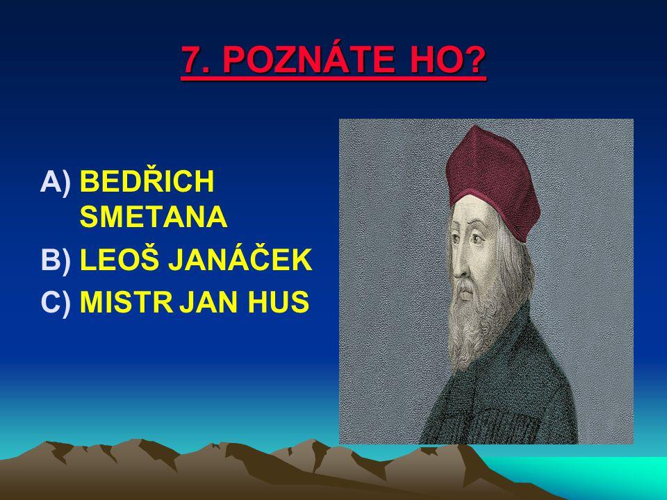 7. POZNÁTE HO? A)BEDŘICH SMETANA B)LEOŠ JANÁČEK C)MISTR JAN HUS