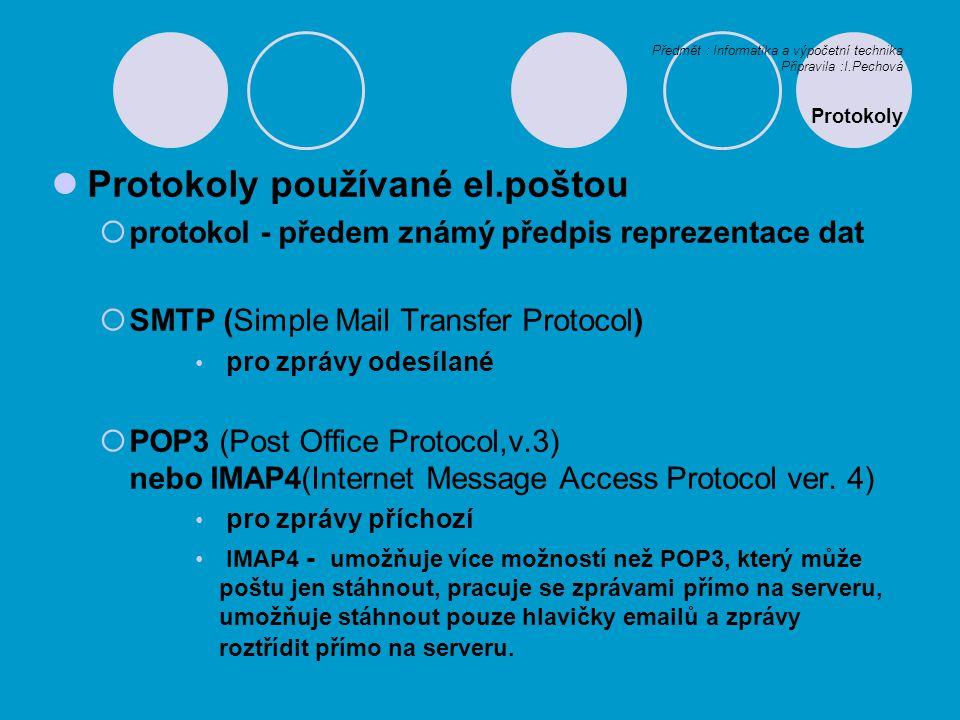 Předmět : Informatika a výpočetní technika Připravila :I.Pechová Protokoly Protokoly používané el.poštou  protokol - předem známý předpis reprezentace dat  SMTP (Simple Mail Transfer Protocol) pro zprávy odesílané  POP3 (Post Office Protocol,v.3) nebo IMAP4(Internet Message Access Protocol ver.